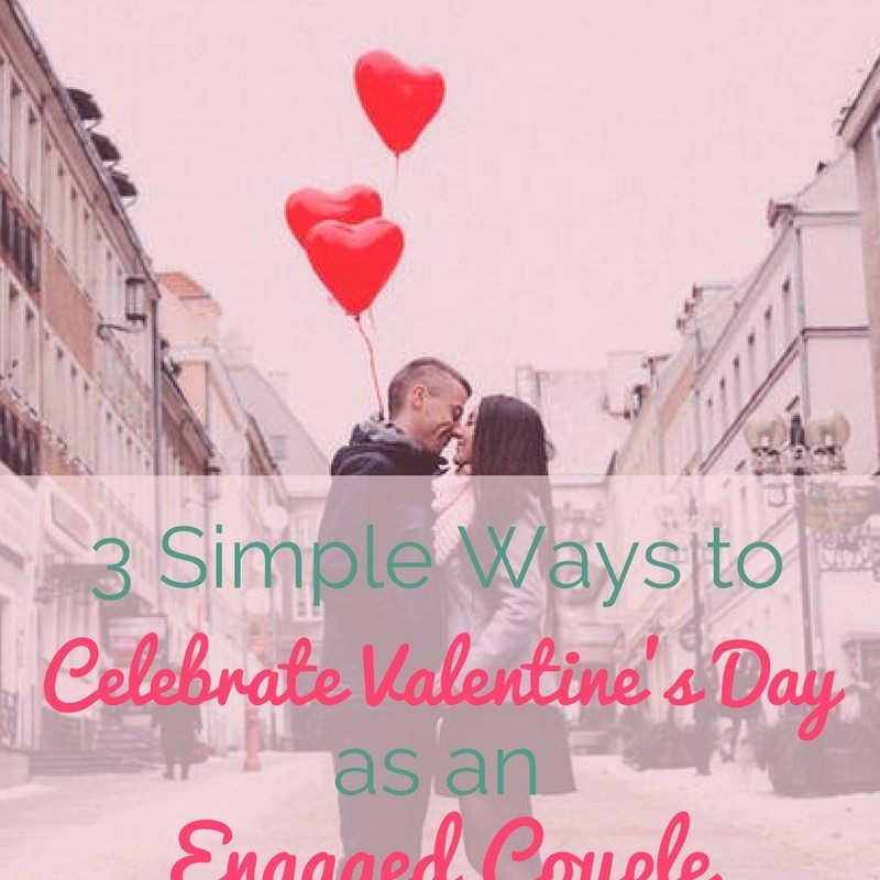 3 simple ways to celebrate valentines day as an engaged couple